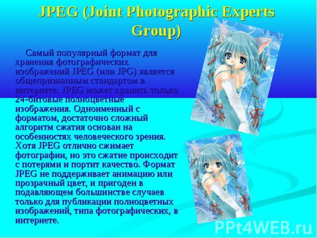 JPEG (Joint Photographic Experts Group) Самый популярный формат для хранения фотографических изображений JPEG (или JPG) является общепризнанным стандартом в интернете. JPEG может хранить только 24-битовые полноцветные изображения. Одноименный с форм…