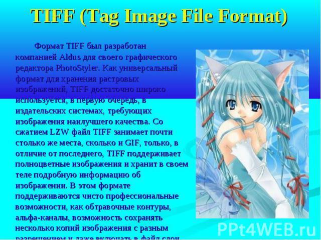 TIFF (Tag Image File Format) Формат TIFF был разработан компанией Aldus для своего графического редактора PhotoStyler. Как универсальный формат для хранения растровых изображений, TIFF достаточно широко используется, в первую очередь, в издательских…