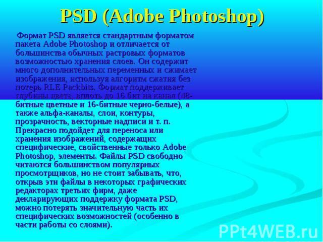 PSD (Adobe Photoshop) Формат PSD является стандартным форматом пакета Adobe Photoshop и отличается от большинства обычных растровых форматов возможностью хранения слоев. Он содержит много дополнительных переменных и сжимает изображения, используя ал…