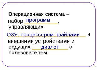 Операционная система – Операционная система – набор ___________, управляющих ___