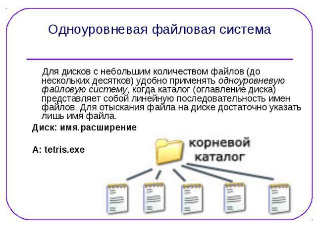 Для дисков с небольшим количеством файлов (до нескольких десятков) удобно применять одноуровневую файловую систему, когда каталог (оглавление диска) представляет собой линейную последовательность имен файлов. Для отыскания файла на диске достаточно …