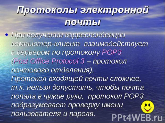 Протоколы электронной почты При получении корреспонденции компьютер-клиент взаимодействует с сервером по протоколу POP3 (Post Office Protocol 3 – протокол почтового отделения). Протокол входящей почты сложнее, т.к. нельзя допустить, чтобы почта попа…
