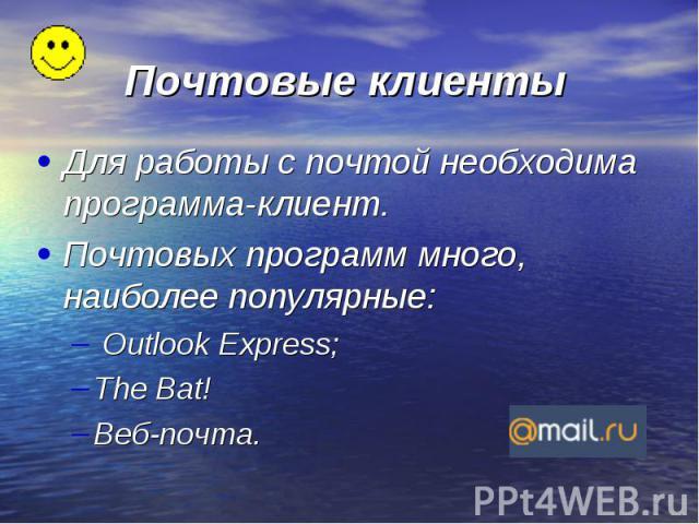 Почтовые клиенты Для работы с почтой необходима программа-клиент. Почтовых программ много, наиболее популярные: Outlook Express; The Bat! Веб-почта.