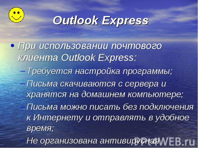 При использовании почтового клиента Outlook Express: Требуется настройка программы; Письма скачиваются с сервера и хранятся на домашнем компьютере; Письма можно писать без подключения к Интернету и отправлять в удобное время; Не организована антивир…