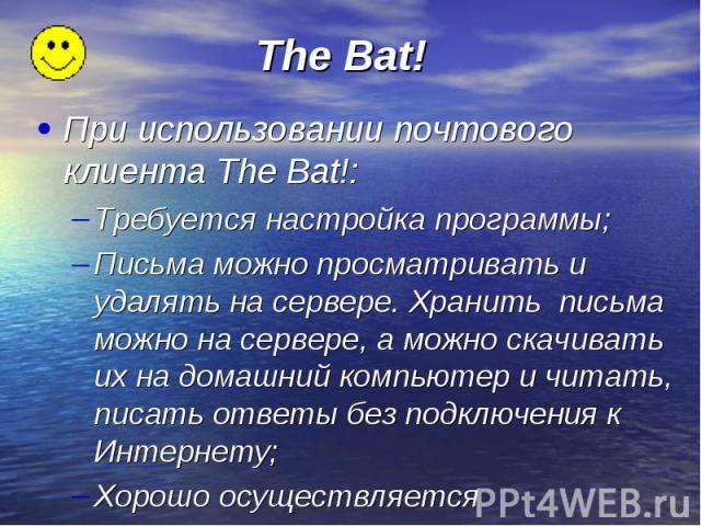 The Bat! При использовании почтового клиента The Bat!: Требуется настройка программы; Письма можно просматривать и удалять на сервере. Хранить письма можно на сервере, а можно скачивать их на домашний компьютер и читать, писать ответы без подключени…