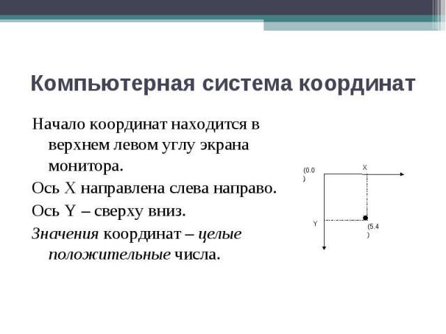 Начало координат находится в верхнем левом углу экрана монитора. Начало координат находится в верхнем левом углу экрана монитора. Ось Х направлена слева направо. Ось Y – сверху вниз. Значения координат – целые положительные числа.
