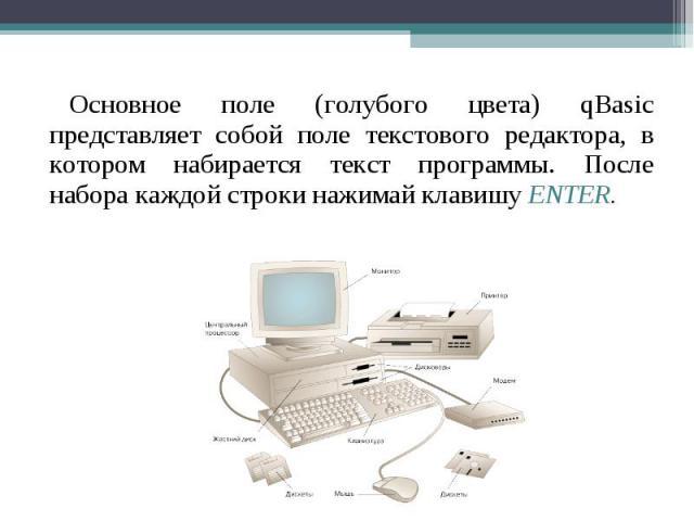 Основное поле (голубого цвета) qBasic представляет собой поле текстового редактора, в котором набирается текст программы. После набора каждой строки нажимай клавишу ENTER. Основное поле (голубого цвета) qBasic представляет собой поле текстового реда…