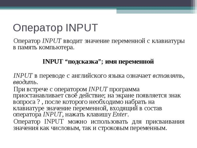 """Оператор INPUT вводит значение переменной с клавиатуры в память компьютера. Оператор INPUT вводит значение переменной с клавиатуры в память компьютера. INPUT """"подсказка""""; имя переменной INPUT в переводе с английского языка означает вставлять, вводит…"""