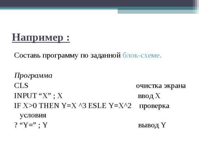 """Составь программу по заданной блок-схеме. Составь программу по заданной блок-схеме. Программа CLS очистка экрана INPUT """"X"""" ; X ввод X IF X>0 THEN Y=X ^3 ESLE Y=X^2 проверка условия ? """"Y="""" ; Y вывод Y"""