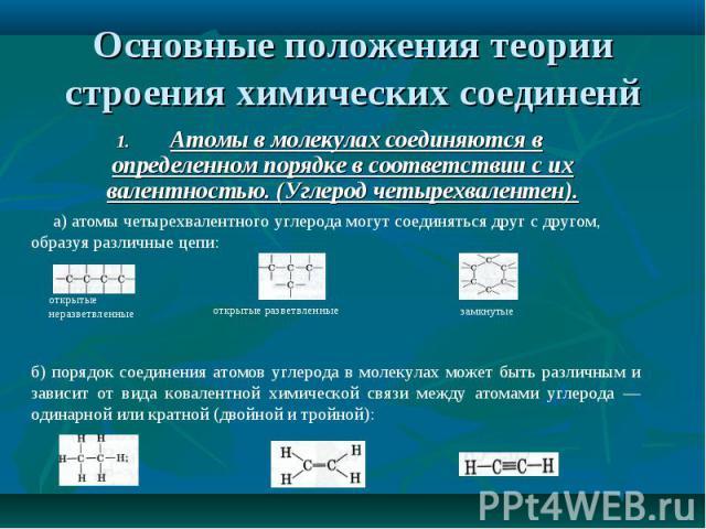 1. Атомы в молекулах соединяются в определенном порядке в соответствии с их валентностью. (Углерод четырехвалентен). 1. Атомы в молекулах соединяются в определенном порядке в соответствии с их валентностью. (Углерод четырехвалентен).