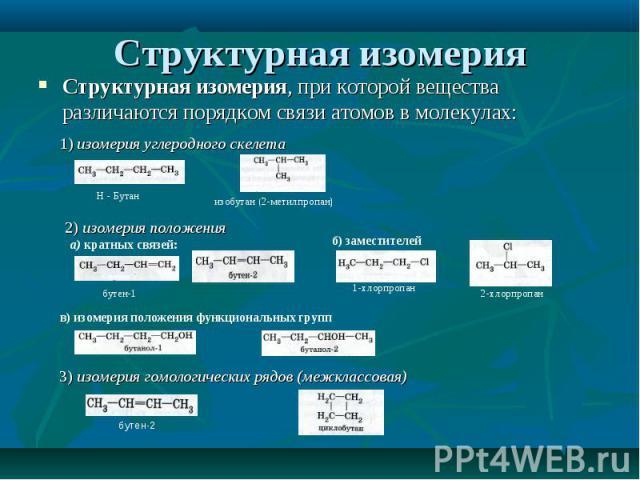 Структурная изомерия, при которой вещества различаются порядком связи атомов в молекулах: Структурная изомерия, при которой вещества различаются порядком связи атомов в молекулах: 1) изомерия углеродного скелета
