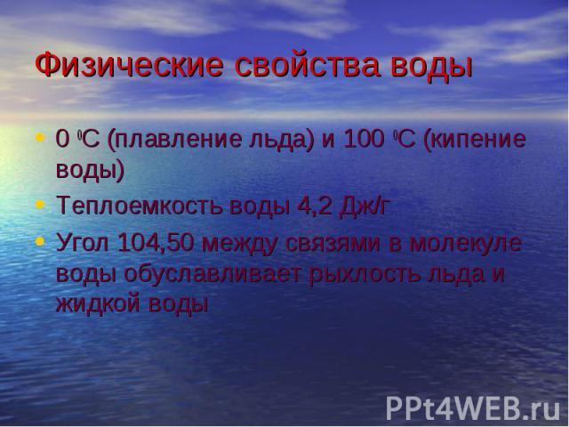 0 0С (плавление льда) и 100 0С (кипение воды) 0 0С (плавление льда) и 100 0С (кипение воды) Теплоемкость воды 4,2 Дж/г Угол 104,50 между связями в молекуле воды обуславливает рыхлость льда и жидкой воды