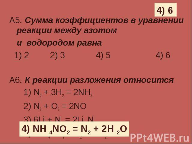 А5. Сумма коэффициентов в уравнении реакции между азотом А5. Сумма коэффициентов в уравнении реакции между азотом и водородом равна 1) 2 2) 3 4) 5 4) 6 А6. К реакции разложения относится 1) N2 + 3H2 = 2NH3 2) N2 + O2 = 2NO 3) 6Li + N2 = 2Li 3N 4) NH…