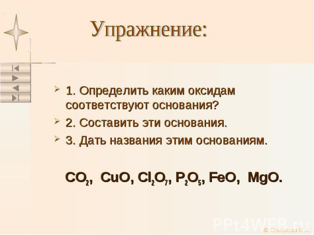 1. Определить каким оксидам соответствуют основания? 1. Определить каким оксидам соответствуют основания? 2. Составить эти основания. 3. Дать названия этим основаниям. CO2, CuO, Cl2O7, P2O5, FeO, MgO.