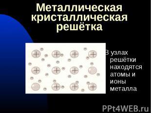 В узлах решётки находятся атомы и ионы металла В узлах решётки находятся атомы и