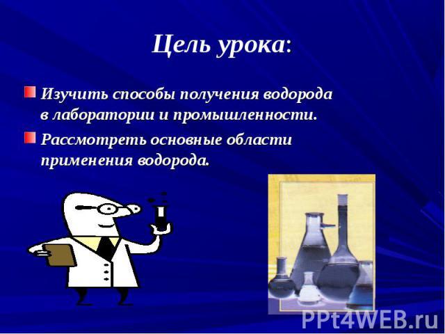 Изучить способы получения водорода в лаборатории и промышленности. Изучить способы получения водорода в лаборатории и промышленности. Рассмотреть основные области применения водорода.