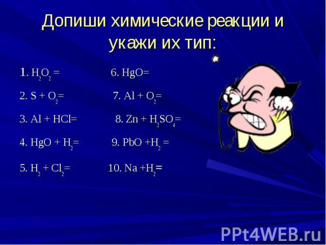 1. H2O2 = 6. HgO= 1. H2O2 = 6. HgO= 2. S + O2= 7. Al + O2= 3. Al + HCl= 8. Zn + H2SO4= 4. HgO + H2= 9. PbO +H2 = 5. H2 + Cl2= 10. Na +H2=