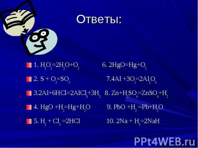 1. H2O2=2H2O+O2 6. 2HgO=Hg+O2 1. H2O2=2H2O+O2 6. 2HgO=Hg+O2 2. S + O2=SO2 7.4Al +3O2=2Al2O3 3.2Al+6HCl=2AlCl3+3H2 8. Zn+H2SO4=ZnSO4+H2 4. HgO +H2=Hg+H2O 9. PbO +H2 =Pb+H2O 5. H2 + Cl2 =2HCl 10. 2Na + H2=2NaH