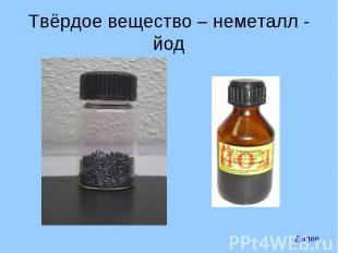 Твёрдое вещество – неметалл - йод