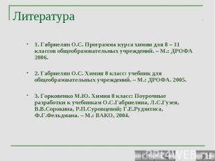 Литература 1. Габриелян О.С. Программа курса химии для 8 – 11 классов общеобразо