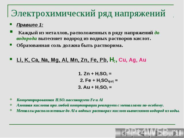 Электрохимический ряд напряжений Правило 1: Каждый из металлов, расположенных в ряду напряжений до водорода вытесняет водород из водных растворов кислот. Образованная соль должна быть растворима. Li, K, Ca, Na, Mg, Al, Mn, Zn, Fe, Pb, H2, Cu, Ag, Au…