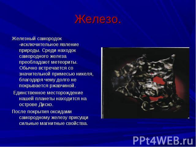 Железный самородок -исключительное явление природы. Среди находок самородного железа преобладают метеориты. Обычно встречается со значительной примесью никеля, благодаря чему долго не покрывается ржавчиной. Железный самородок -исключительное явление…