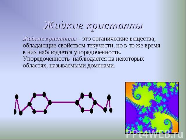 Жидкие кристаллы – это органические вещества, обладающие свойством текучести, но в то же время в них наблюдается упорядоченность. Упорядоченность наблюдается на некоторых областях, называемыми доменами. Жидкие кристаллы – это органические вещества, …