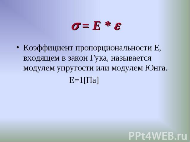 Коэффициент пропорциональности Е, входящем в закон Гука, называется модулем упругости или модулем Юнга. Коэффициент пропорциональности Е, входящем в закон Гука, называется модулем упругости или модулем Юнга. Е=1[Па]