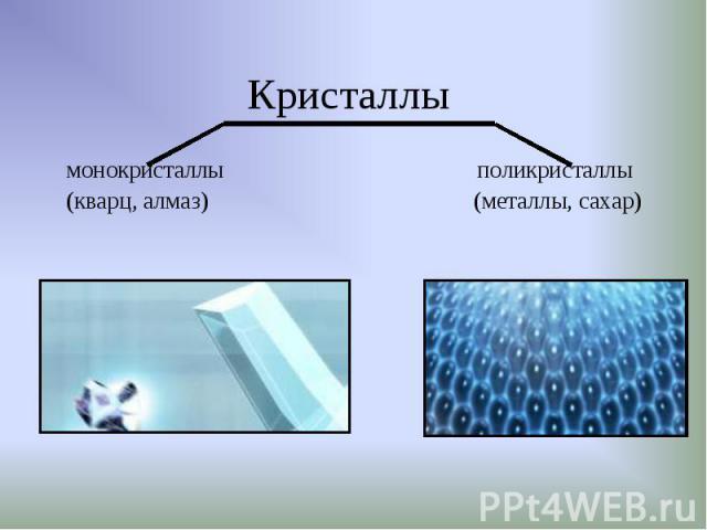 монокристаллы поликристаллы монокристаллы поликристаллы (кварц, алмаз) (металлы, сахар)