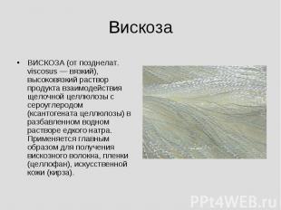 Вискоза ВИСКОЗА (от позднелат. viscosus — вязкий), высоковязкий раствор продукта