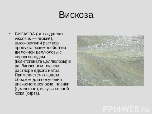 Вискоза ВИСКОЗА (от позднелат. viscosus — вязкий), высоковязкий раствор продукта взаимодействия щелочной целлюлозы с сероуглеродом (ксантогената целлюлозы) в разбавленном водном растворе едкого натра. Применяется главным образом для получения вискоз…