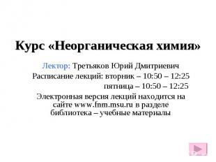 Курс «Неорганическая химия» Лектор: Третьяков Юрий Дмитриевич Расписание лекций: