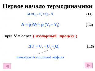 Первое начало термодинамики ∆U=U2 – U1 = Q – A (1.1) A = p ∆V= p (V2 – V1) (1.2)