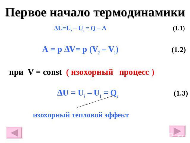 Первое начало термодинамики ∆U=U2 – U1 = Q – A (1.1) A = p ∆V= p (V2 – V1) (1.2) при V = const ( изохорный процесс ) ∆U = U2 – U1 = Qv (1.3) изохорный тепловой эффект