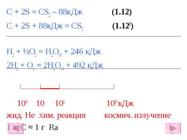 С + 2S = CS2 – 88кДж (1.12) С + 2S = CS2 – 88кДж (1.12) С + 2S + 88кДж = CS2 (1.12׀) H2 + ½O2 = H2O(г) + 246 кДж 2H2 + O2 = 2H2O(г) + 492 кДж 10-3 10 103 1010 кДж жид. He хим. реакция космич. излучение 1 т С ≈ 1 г Ra