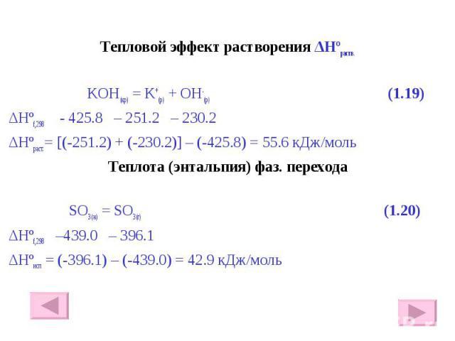 Тепловой эффект растворения ΔHºраств. Тепловой эффект растворения ΔHºраств. KOH(кр) = K+(р) + OH-(р) (1.19) ΔHºf,298 - 425.8 – 251.2 – 230.2 ΔHºраст.= [(-251.2) + (-230.2)] – (-425.8) = 55.6 кДж/моль Теплота (энтальпия) фаз. перехода SO3(ж) = SO3(г)…