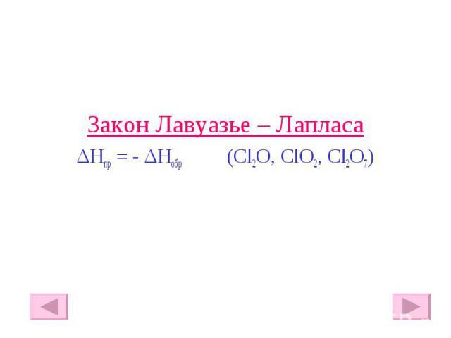 Закон Лавуазье – Лапласа Закон Лавуазье – Лапласа ΔHпр = - ΔHобр (Cl2O, ClO2, Cl2O7)