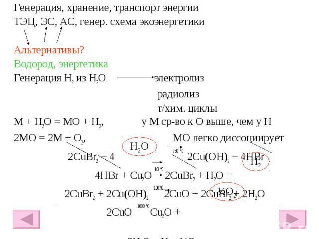 Генерация, хранение, транспорт энергии Генерация, хранение, транспорт энергии ТЭЦ, ЭС, АС, генер. схема экоэнергетики Альтернативы? Водород, энергетика Генерация H2 из H2O электролиз радиолиз т/хим. циклы М + Н2О = МО + Н2, у М ср-во к О выше, чем у…