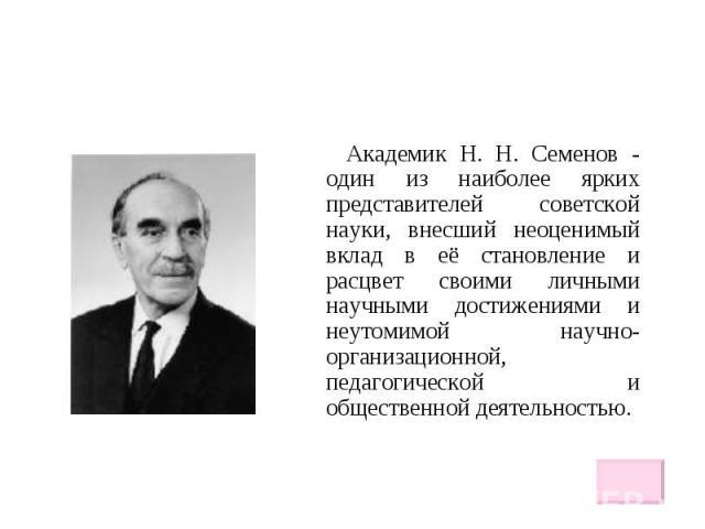Академик H. H. Семенов - один из наиболее ярких представителей советской науки, внесший неоценимый вклад в её становление и расцвет своими личными научными достижениями и неутомимой научно-организационной, педагогической и общественной деятельностью…