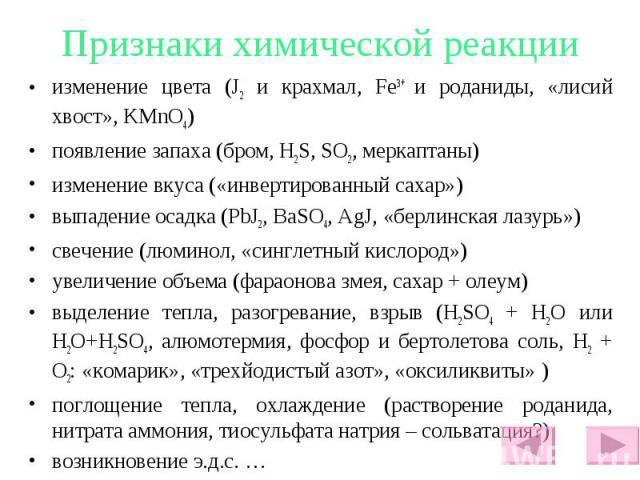 Признаки химической реакции изменение цвета (J2 и крахмал, Fe3+ и роданиды, «лисий хвост», KMnO4) появление запаха (бром, H2S, SO2, меркаптаны) изменение вкуса («инвертированный сахар») выпадение осадка (PbJ2, BaSO4, AgJ, «берлинская лазурь») свечен…