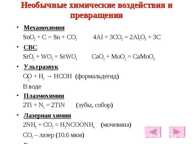 Необычные химические воздействия и превращения Механохимия SnO2 + C = Sn + CO2 4Al + 3CO2 = 2Al2O3 + 3C СВС SrO2 + WO2 = SrWO4 CaO2 + MoO2 = CaMoO4 Ультразвук CO + H2 → HCOH (формальдегид) В воде Плазмохимия 2Ti + N2 = 2TiN (зубы, собор) Лазерная хи…