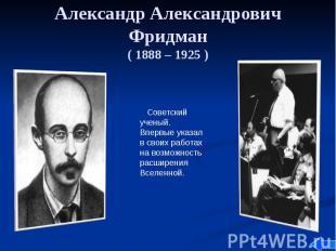 Александр Александрович Фридман ( 1888 – 1925 )