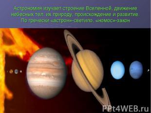 Астрономия изучает строение Вселенной, движение небесных тел, их природу, происх
