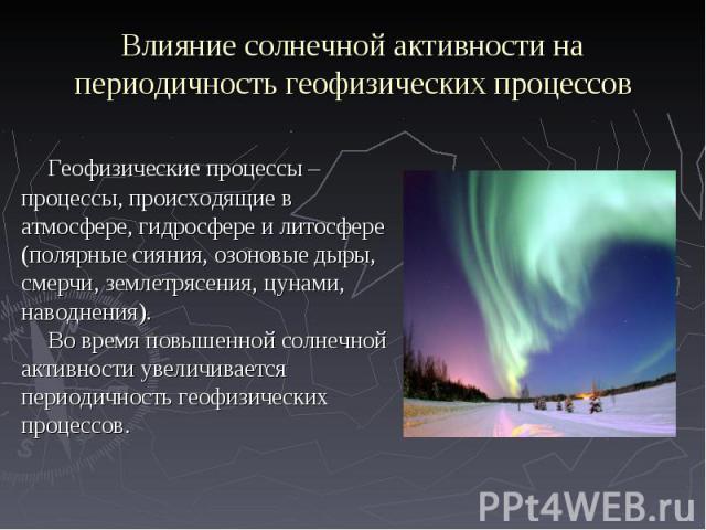 Геофизические процессы – Геофизические процессы – процессы, происходящие в атмосфере, гидросфере и литосфере (полярные сияния, озоновые дыры, смерчи, землетрясения, цунами, наводнения). Во время повышенной солнечной активности увеличивается периодич…