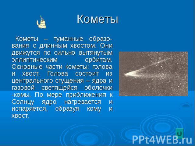 Кометы Кометы – туманные образо-вания с длинным хвостом. Они движутся по сильно вытянутым эллиптическим орбитам. Основные части кометы: голова и хвост. Голова состоит из центрального сгущения – ядра и газовой светящейся оболочки -комы. По мере прибл…