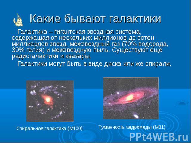 Какие бывают галактики Галактика – гигантская звездная система, содержащая от нескольких миллионов до сотен миллиардов звезд, межзвездный газ (70% водорода, 30% гелия) и межзвездную пыль. Существуют еще радиогалактики и квазары. Галактики могут быть…