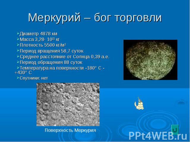 Меркурий – бог торговли Диаметр 4878 км Масса 3,28· 10²³ кг Плотность 5500 кг/м³ Период вращения 58,7 суток Среднее расстояние от Солнца 0,39 а.е. Период обращения 88 суток Температура на поверхности -180° С - +430° С Спутники: нет