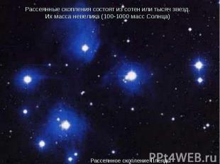 Рассеянные скопления состоят из сотен или тысяч звезд. Их масса невелика (100-10
