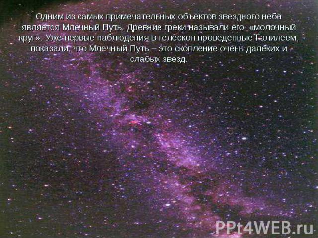 Одним из самых примечательных объектов звездного неба является Млечный Путь. Древние греки называли его «молочный круг». Уже первые наблюдения в телескоп проведенные Галилеем, показали, что Млечный Путь – это скопление очень далеких и слабых звезд.