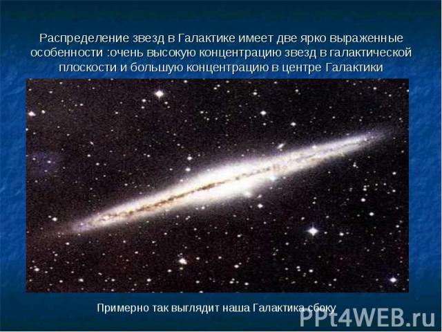 Распределение звезд в Галактике имеет две ярко выраженные особенности :очень высокую концентрацию звезд в галактической плоскости и большую концентрацию в центре Галактики
